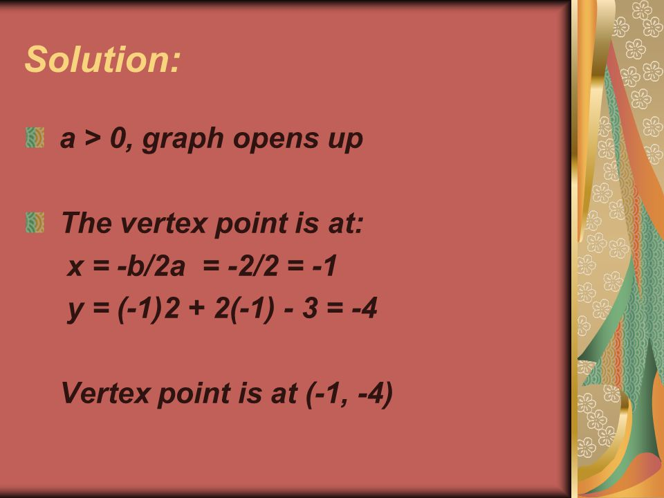 Solution: a > 0, graph opens up The vertex point is at: x = -b/2a = -2/2 = -1 y = (-1)2 + 2(-1) - 3 = -4 Vertex point is at (-1, -4)