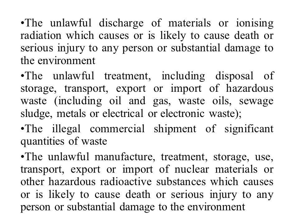 The unlawful discharge of materials or ionising radiation which causes or is likely to cause death or serious injury to any person or substantial damage to the environment The unlawful treatment, including disposal of storage, transport, export or import of hazardous waste (including oil and gas, waste oils, sewage sludge, metals or electrical or electronic waste); The illegal commercial shipment of significant quantities of waste The unlawful manufacture, treatment, storage, use, transport, export or import of nuclear materials or other hazardous radioactive substances which causes or is likely to cause death or serious injury to any person or substantial damage to the environment