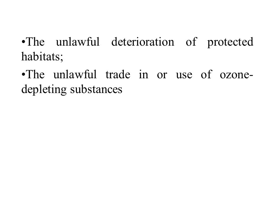 The unlawful deterioration of protected habitats; The unlawful trade in or use of ozone- depleting substances