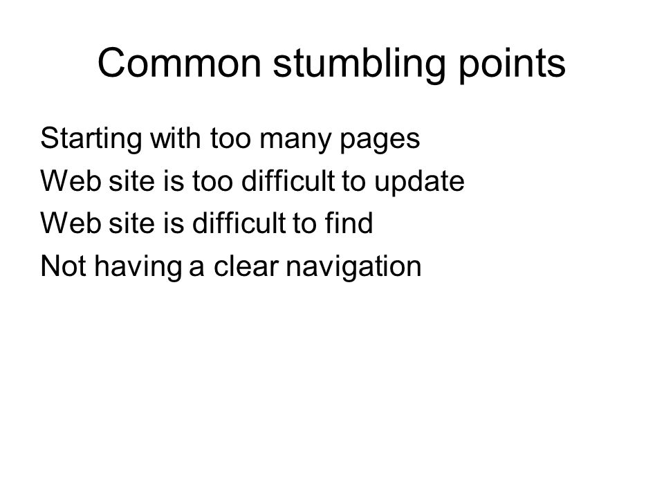 Common stumbling points Starting with too many pages Web site is too difficult to update Web site is difficult to find Not having a clear navigation