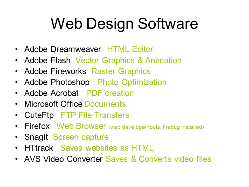 Web Design Software Adobe Dreamweaver HTML Editor Adobe Flash Vector Graphics & Animation Adobe Fireworks Raster Graphics Adobe Photoshop Photo Optimization Adobe Acrobat PDF creation Microsoft Office Documents CuteFtp FTP File Transfers Firefox Web Browser (web developer tools, firebug installed) SnagIt Screen capture HTtrack Saves websites as HTML AVS Video Converter Saves & Converts video files