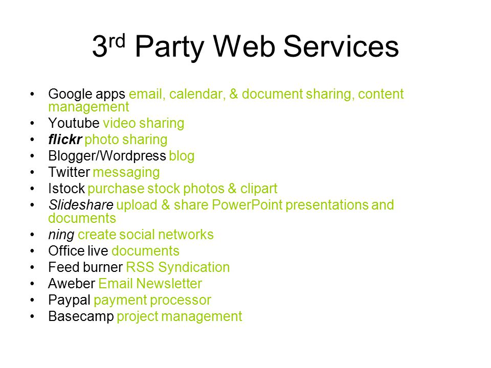 3 rd Party Web Services Google apps  , calendar, & document sharing, content management Youtube video sharing flickr photo sharing Blogger/Wordpress blog Twitter messaging Istock purchase stock photos & clipart Slideshare upload & share PowerPoint presentations and documents ning create social networks Office live documents Feed burner RSS Syndication Aweber  Newsletter Paypal payment processor Basecamp project management