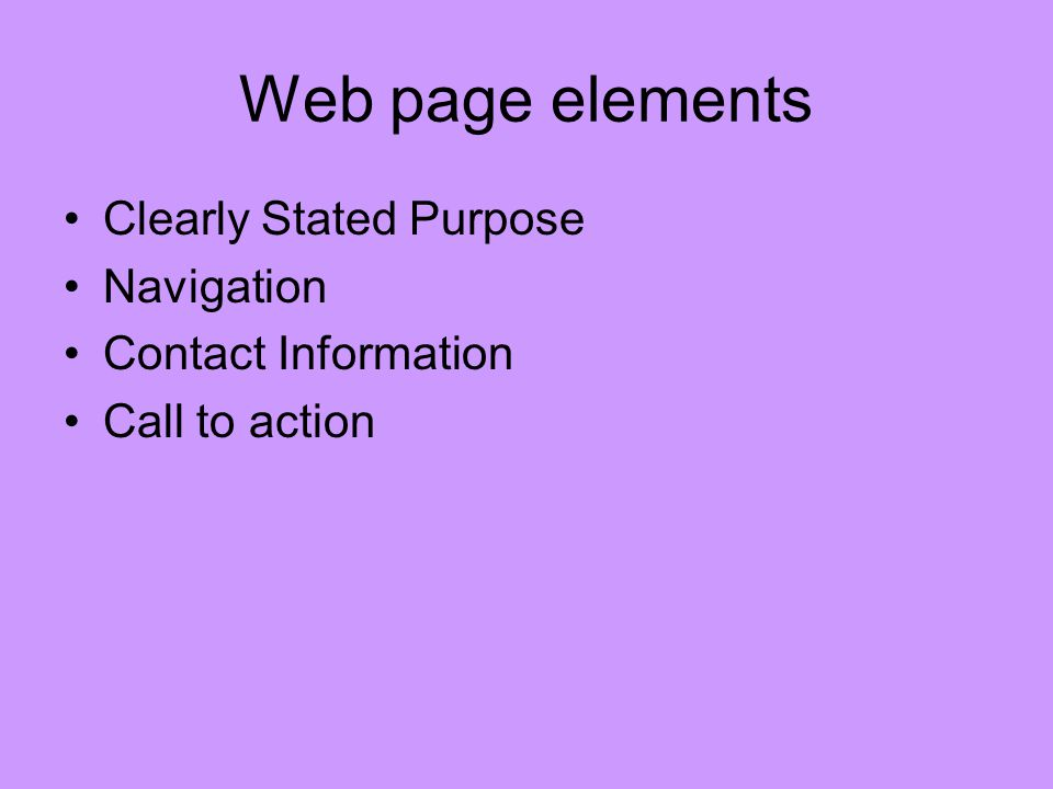 Web page elements Clearly Stated Purpose Navigation Contact Information Call to action