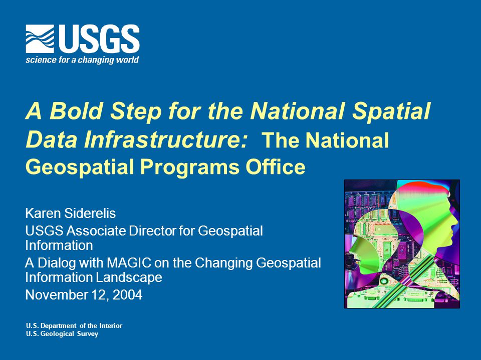 A Bold Step for the National Spatial Data Infrastructure: The National Geospatial Programs Office Karen Siderelis USGS Associate Director for Geospatial Information A Dialog with MAGIC on the Changing Geospatial Information Landscape November 12, 2004 U.S.