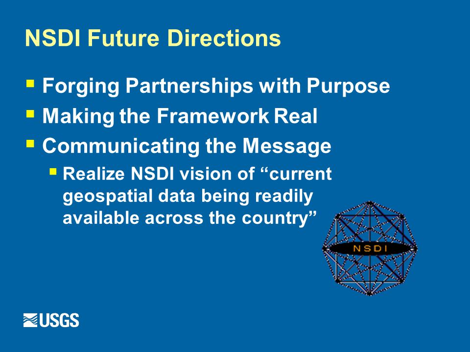 NSDI Future Directions  Forging Partnerships with Purpose  Making the Framework Real  Communicating the Message  Realize NSDI vision of current geospatial data being readily available across the country