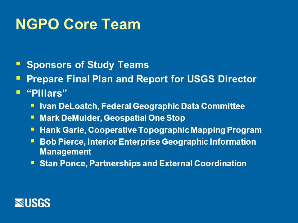 NGPO Core Team  Sponsors of Study Teams  Prepare Final Plan and Report for USGS Director  Pillars  Ivan DeLoatch, Federal Geographic Data Committee  Mark DeMulder, Geospatial One Stop  Hank Garie, Cooperative Topographic Mapping Program  Bob Pierce, Interior Enterprise Geographic Information Management  Stan Ponce, Partnerships and External Coordination