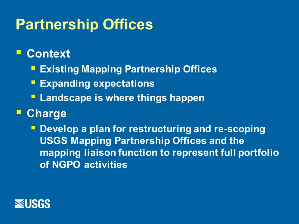 Partnership Offices  Context  Existing Mapping Partnership Offices  Expanding expectations  Landscape is where things happen  Charge  Develop a plan for restructuring and re-scoping USGS Mapping Partnership Offices and the mapping liaison function to represent full portfolio of NGPO activities