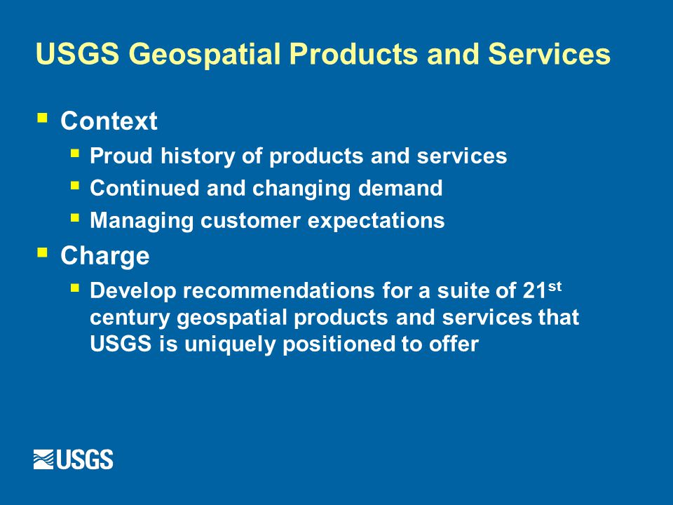USGS Geospatial Products and Services  Context  Proud history of products and services  Continued and changing demand  Managing customer expectations  Charge  Develop recommendations for a suite of 21 st century geospatial products and services that USGS is uniquely positioned to offer