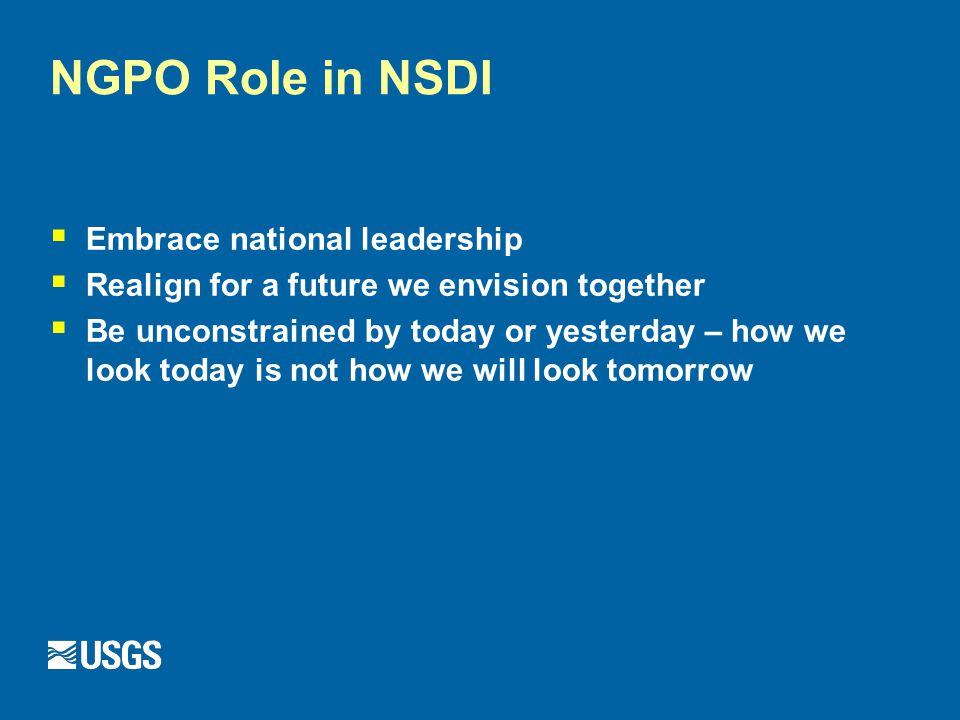 NGPO Role in NSDI  Embrace national leadership  Realign for a future we envision together  Be unconstrained by today or yesterday – how we look today is not how we will look tomorrow
