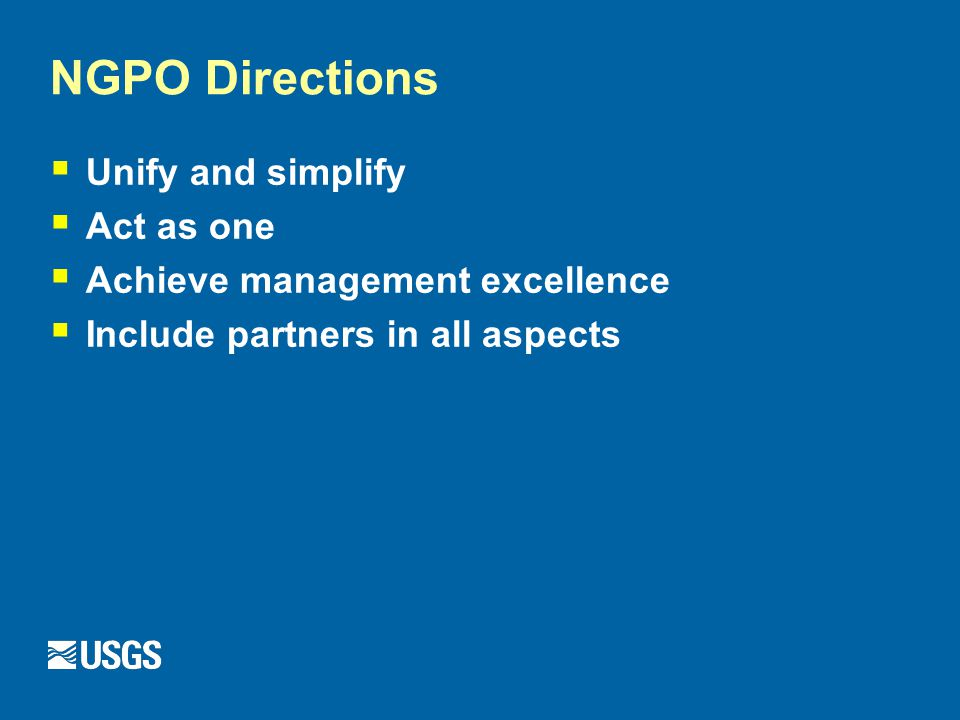 NGPO Directions  Unify and simplify  Act as one  Achieve management excellence  Include partners in all aspects
