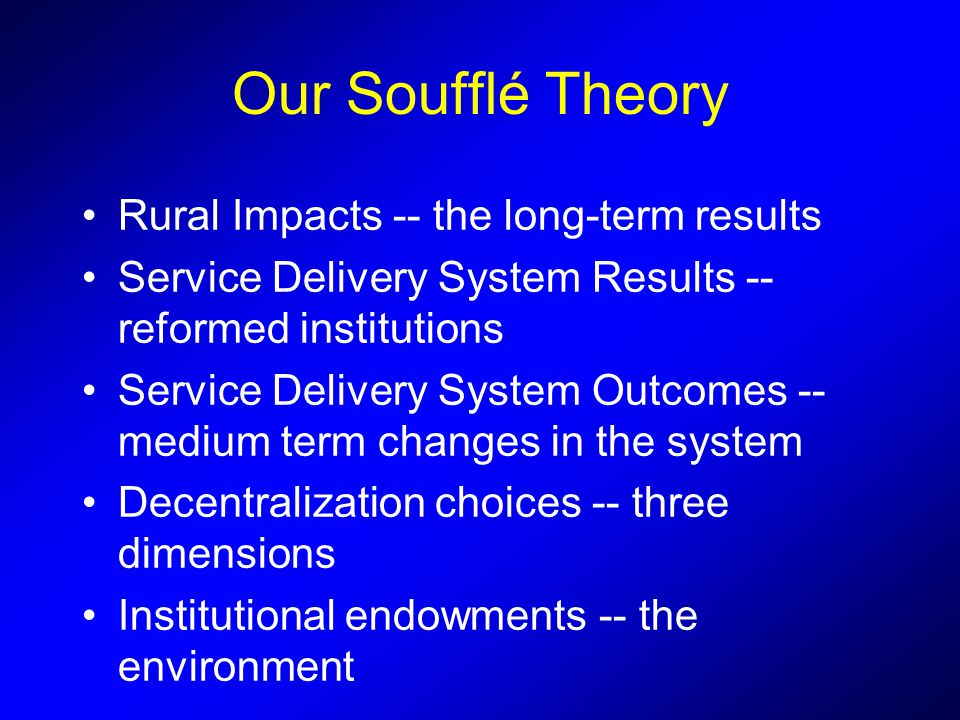 Our Soufflé Theory Rural Impacts -- the long-term results Service Delivery System Results -- reformed institutions Service Delivery System Outcomes -- medium term changes in the system Decentralization choices -- three dimensions Institutional endowments -- the environment