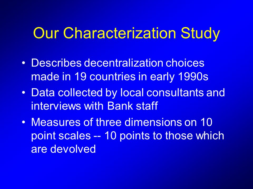 Our Characterization Study Describes decentralization choices made in 19 countries in early 1990s Data collected by local consultants and interviews with Bank staff Measures of three dimensions on 10 point scales points to those which are devolved