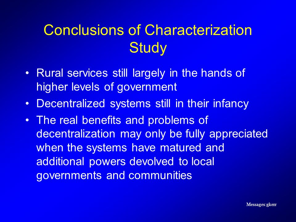 Messages:gkerr Conclusions of Characterization Study Rural services still largely in the hands of higher levels of government Decentralized systems still in their infancy The real benefits and problems of decentralization may only be fully appreciated when the systems have matured and additional powers devolved to local governments and communities