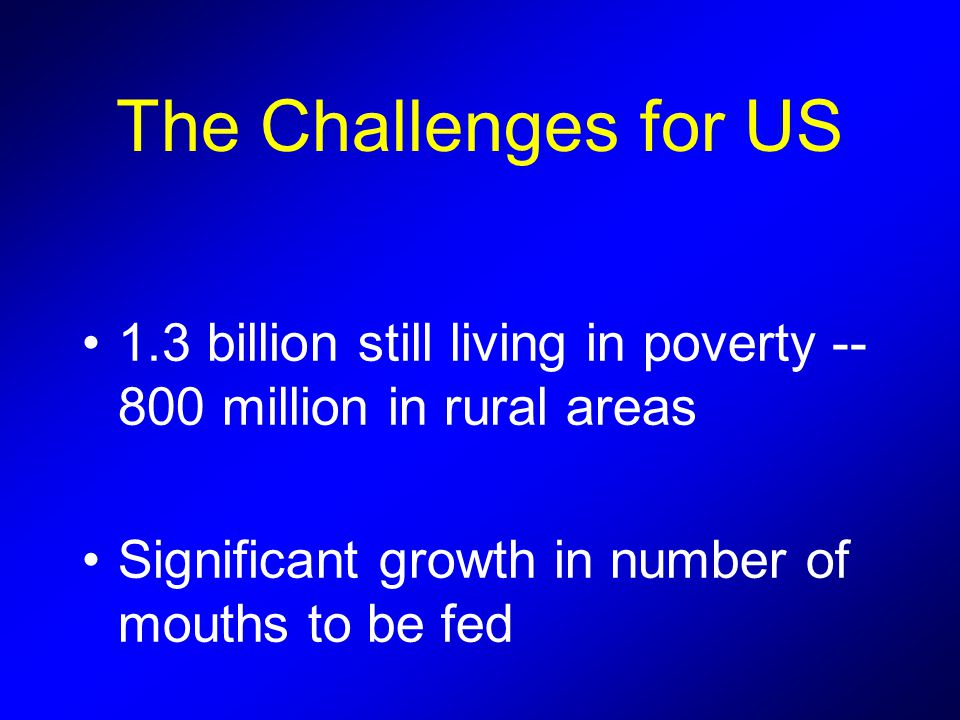 The Challenges for US 1.3 billion still living in poverty million in rural areas Significant growth in number of mouths to be fed