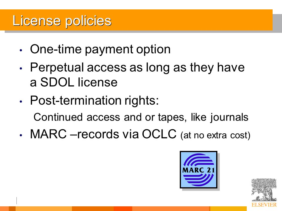 License policies One-time payment option Perpetual access as long as they have a SDOL license Post-termination rights: Continued access and or tapes, like journals MARC –records via OCLC (at no extra cost)