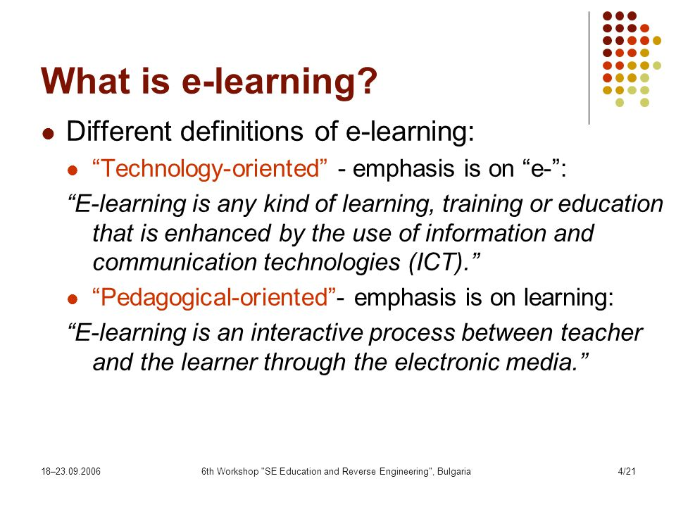18– th Workshop SE Education and Reverse Engineering , Bulgaria4/21 What is e-learning.