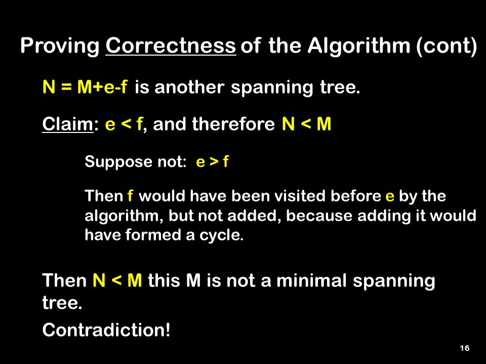 16 Proving Correctness of the Algorithm (cont) N = M+e-f is another spanning tree.