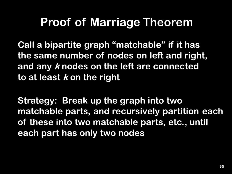 35 Proof of Marriage Theorem Call a bipartite graph matchable if it has the same number of nodes on left and right, and any k nodes on the left are connected to at least k on the right Strategy: Break up the graph into two matchable parts, and recursively partition each of these into two matchable parts, etc., until each part has only two nodes