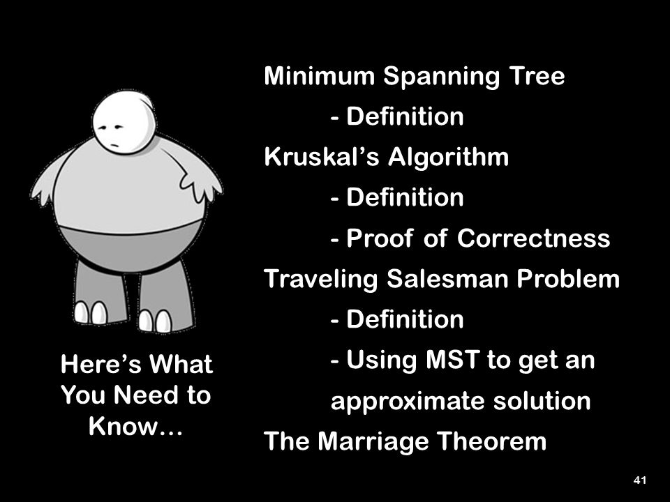 41 Here's What You Need to Know… Minimum Spanning Tree - Definition Kruskal's Algorithm - Definition - Proof of Correctness Traveling Salesman Problem - Definition - Using MST to get an approximate solution The Marriage Theorem