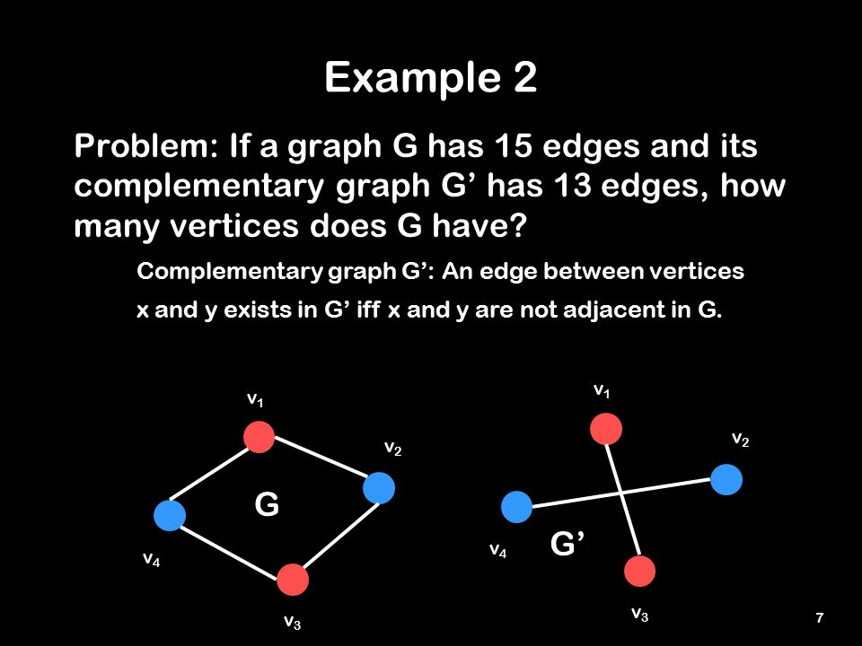7 Example 2 Problem: If a graph G has 15 edges and its complementary graph G' has 13 edges, how many vertices does G have.