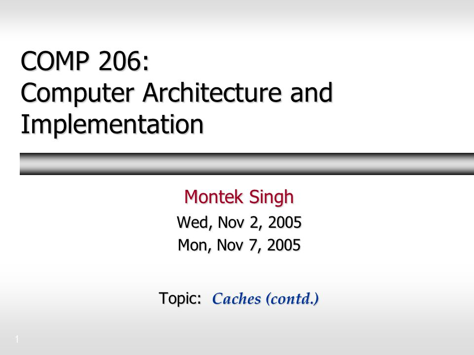 1 COMP 206: Computer Architecture and Implementation Montek Singh Wed, Nov 2, 2005 Mon, Nov 7, 2005 Topic: Caches (contd.)