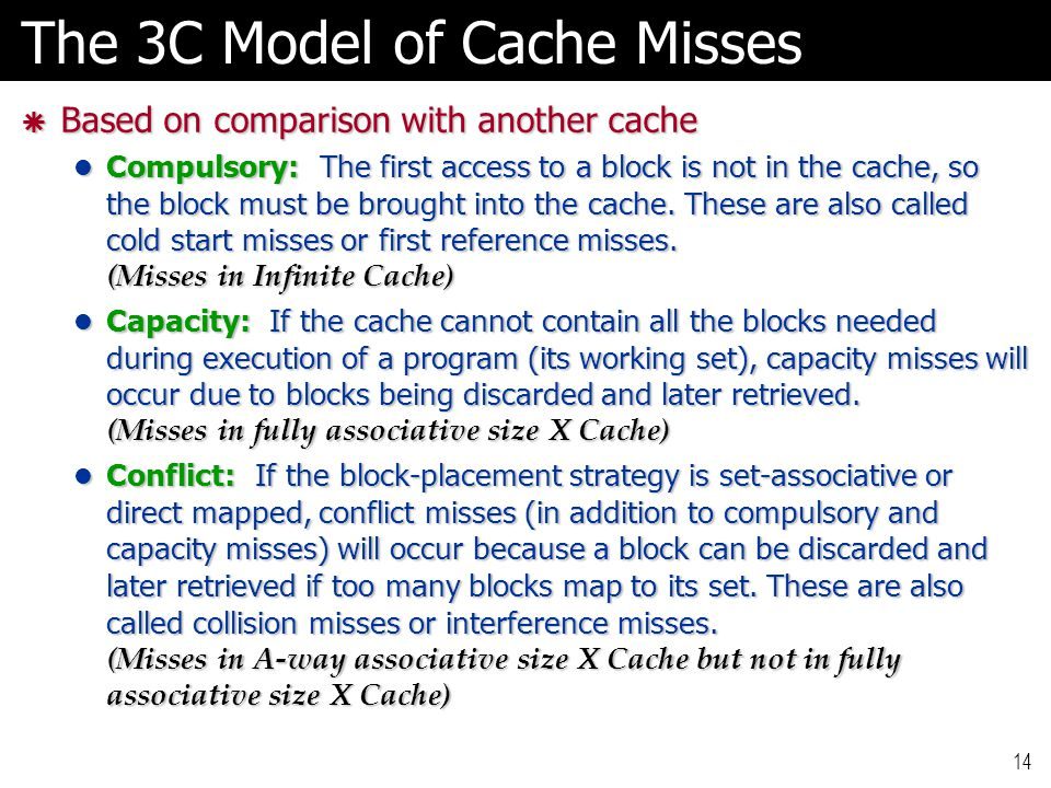 14 The 3C Model of Cache Misses  Based on comparison with another cache Compulsory: The first access to a block is not in the cache, so the block must be brought into the cache.