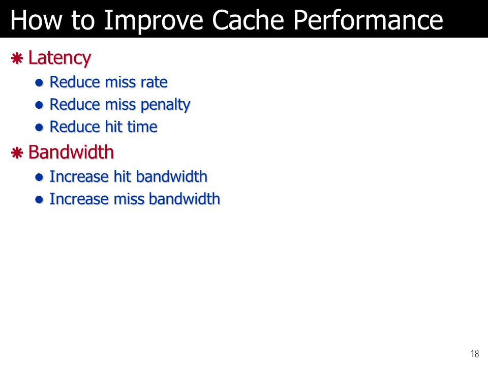 18 How to Improve Cache Performance  Latency Reduce miss rate Reduce miss rate Reduce miss penalty Reduce miss penalty Reduce hit time Reduce hit time  Bandwidth Increase hit bandwidth Increase hit bandwidth Increase miss bandwidth Increase miss bandwidth