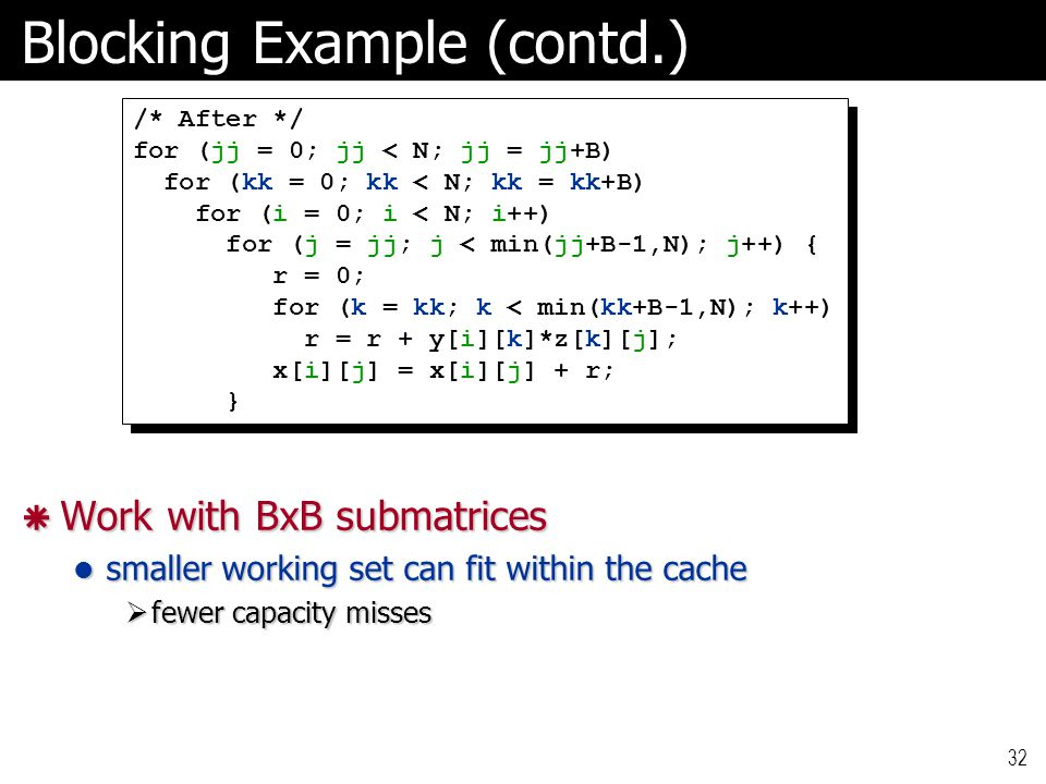 32 Blocking Example (contd.)  Work with BxB submatrices smaller working set can fit within the cache smaller working set can fit within the cache  fewer capacity misses /* After */ for (jj = 0; jj < N; jj = jj+B) for (kk = 0; kk < N; kk = kk+B) for (i = 0; i < N; i++) for (j = jj; j < min(jj+B-1,N); j++) { r = 0; for (k = kk; k < min(kk+B-1,N); k++) r = r + y[i][k]*z[k][j]; x[i][j] = x[i][j] + r; } /* After */ for (jj = 0; jj < N; jj = jj+B) for (kk = 0; kk < N; kk = kk+B) for (i = 0; i < N; i++) for (j = jj; j < min(jj+B-1,N); j++) { r = 0; for (k = kk; k < min(kk+B-1,N); k++) r = r + y[i][k]*z[k][j]; x[i][j] = x[i][j] + r; }
