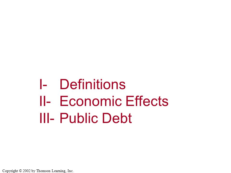 Copyright © 2002 by Thomson Learning, Inc. I- Definitions II- Economic Effects III- Public Debt