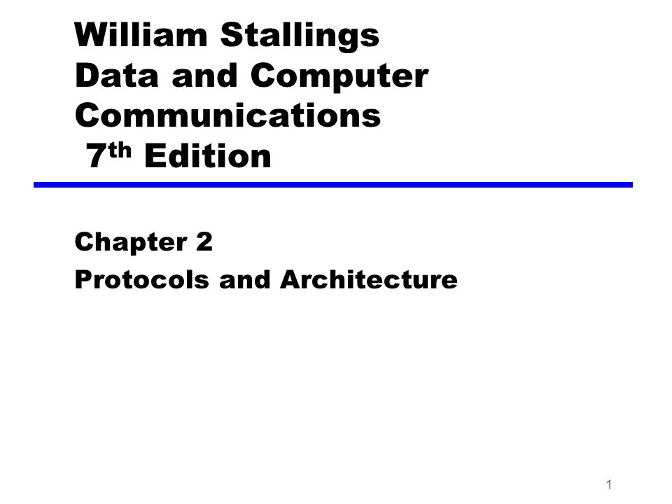 1 William Stallings Data and Computer Communications 7 th Edition Chapter 2 Protocols and Architecture