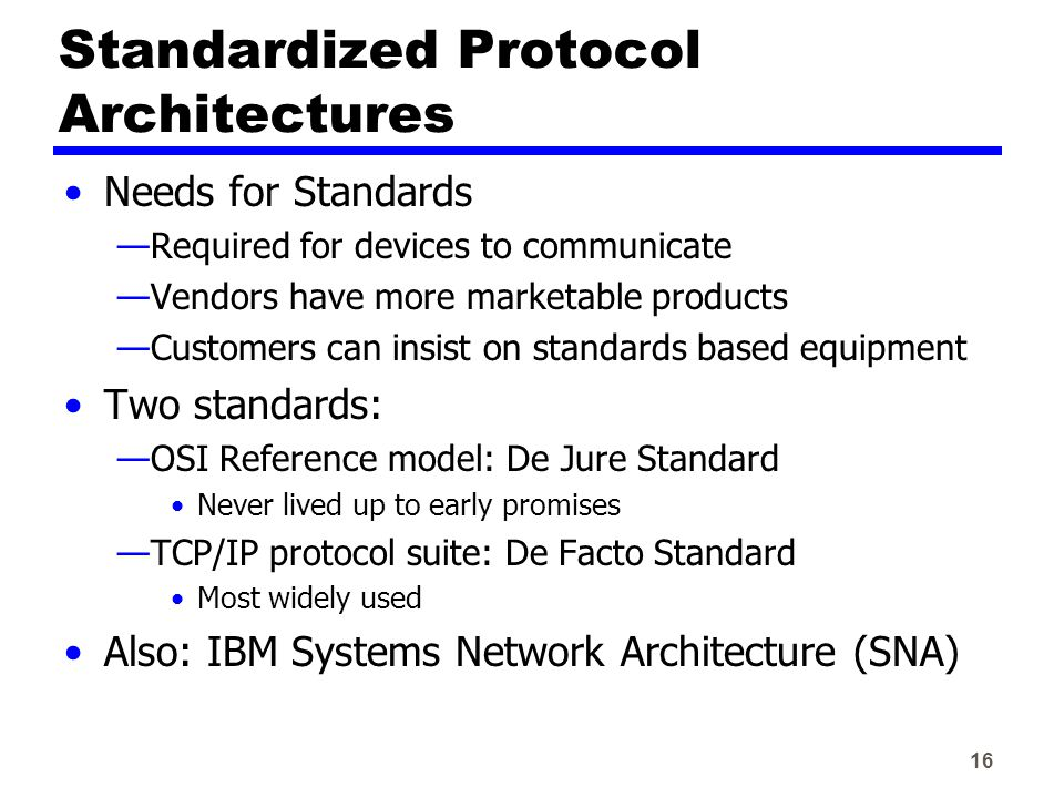 16 Standardized Protocol Architectures Needs for Standards —Required for devices to communicate —Vendors have more marketable products —Customers can insist on standards based equipment Two standards: —OSI Reference model: De Jure Standard Never lived up to early promises —TCP/IP protocol suite: De Facto Standard Most widely used Also: IBM Systems Network Architecture (SNA)