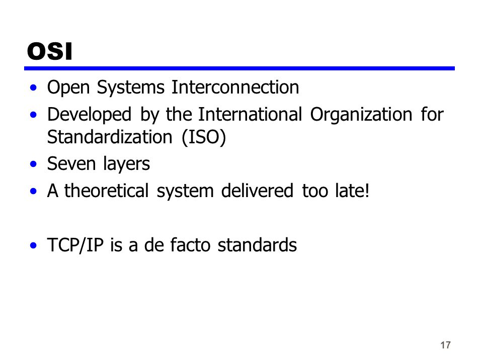 17 OSI Open Systems Interconnection Developed by the International Organization for Standardization (ISO) Seven layers A theoretical system delivered too late.