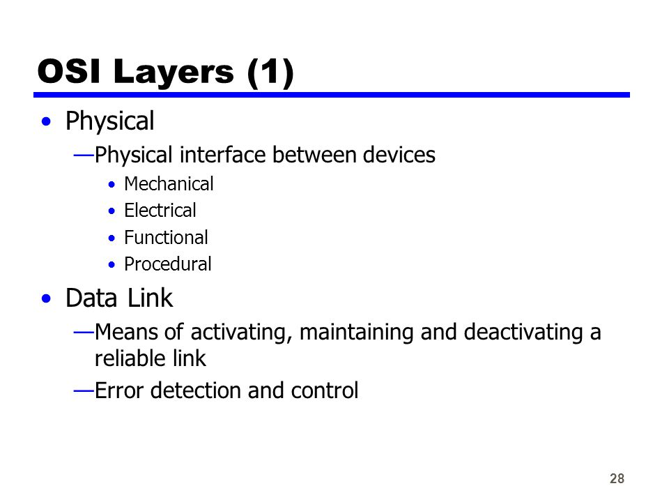 28 OSI Layers (1) Physical —Physical interface between devices Mechanical Electrical Functional Procedural Data Link —Means of activating, maintaining and deactivating a reliable link —Error detection and control