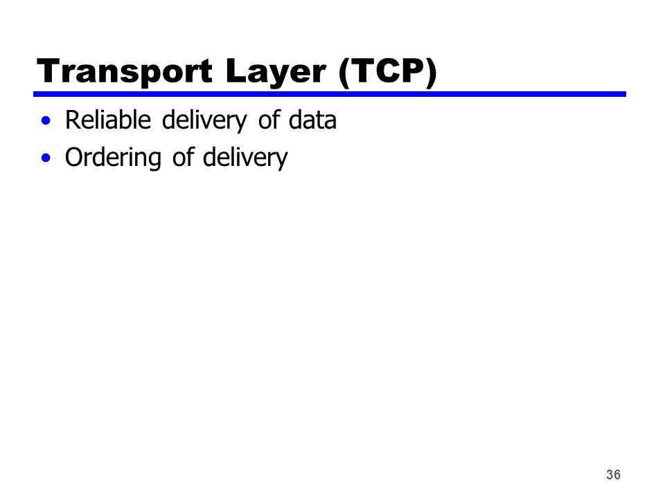 36 Transport Layer (TCP) Reliable delivery of data Ordering of delivery
