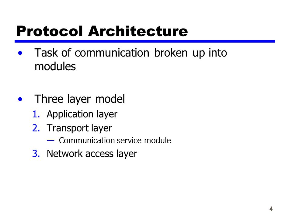 4 Protocol Architecture Task of communication broken up into modules Three layer model 1.Application layer 2.Transport layer —Communication service module 3.Network access layer