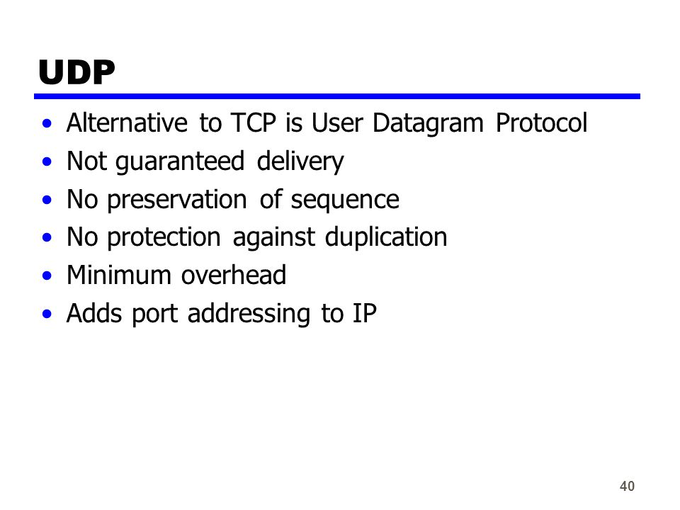 40 UDP Alternative to TCP is User Datagram Protocol Not guaranteed delivery No preservation of sequence No protection against duplication Minimum overhead Adds port addressing to IP