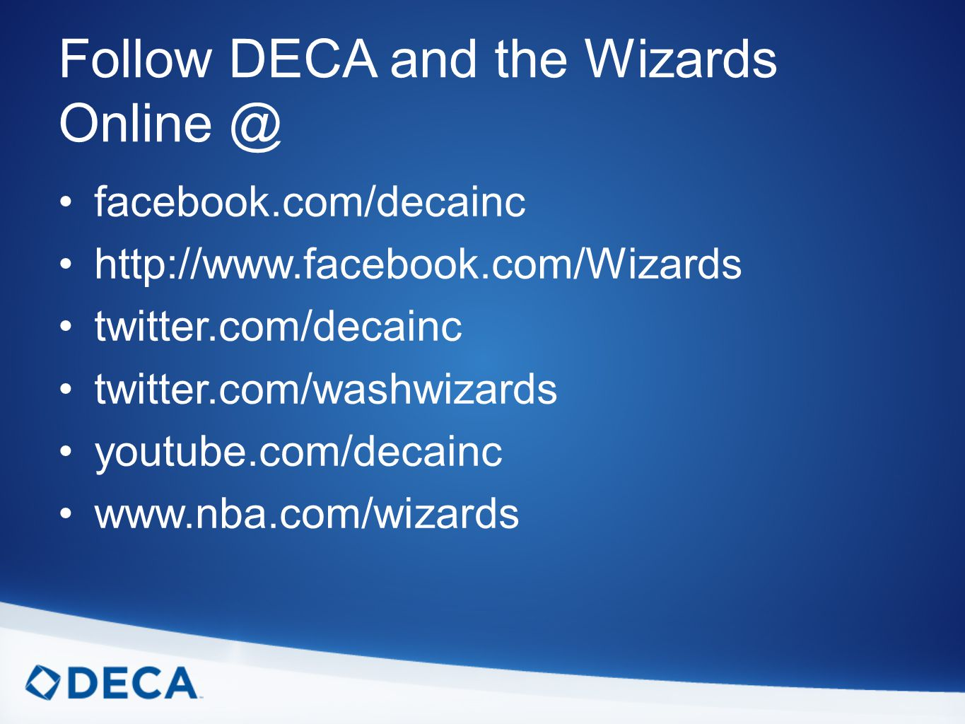 Follow DECA and the Wizards facebook.com/decainc   twitter.com/decainc twitter.com/washwizards youtube.com/decainc
