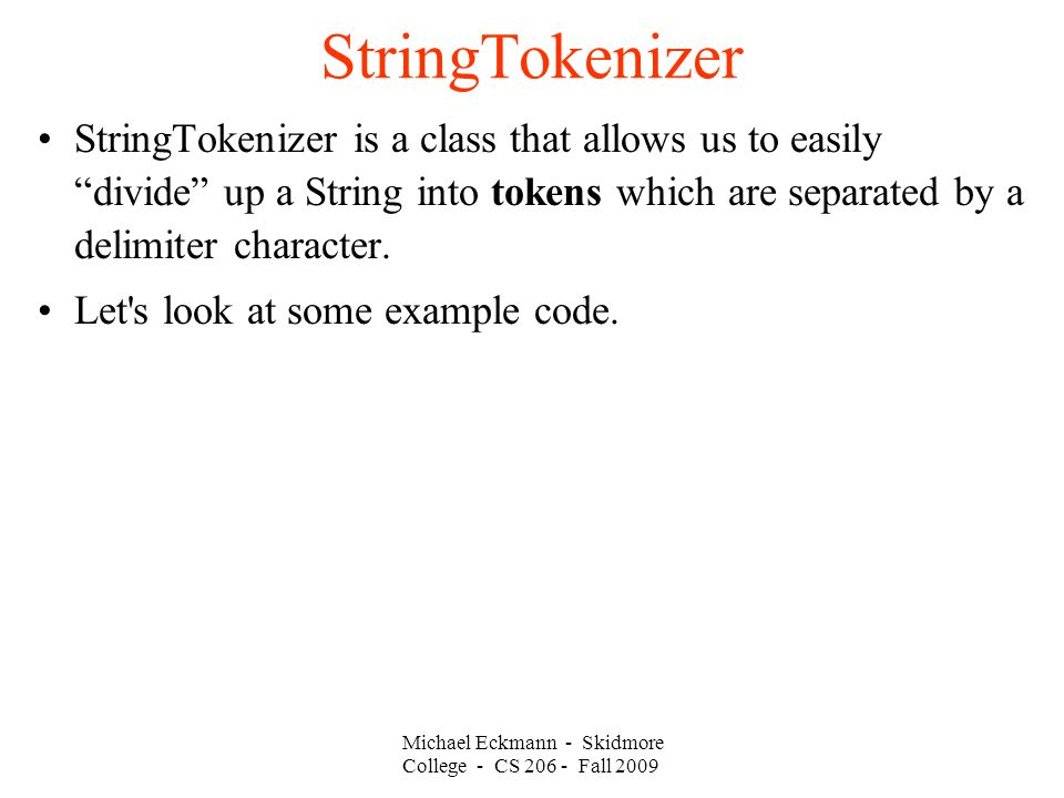 Michael Eckmann - Skidmore College - CS Fall 2009 StringTokenizer StringTokenizer is a class that allows us to easily divide up a String into tokens which are separated by a delimiter character.