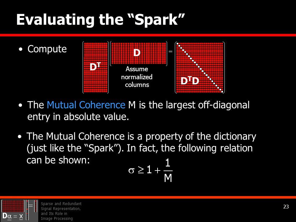 Sparse and Redundant Signal Representation, and Its Role in Image Processing 23 Evaluating the Spark The Mutual Coherence M is the largest off-diagonal entry in absolute value.
