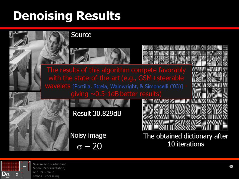 Sparse and Redundant Signal Representation, and Its Role in Image Processing 48 Initial dictionary (overcomplete DCT) 64×256 Denoising Results Source Result 30.829dB The obtained dictionary after 10 iterations Noisy image The results of this algorithm compete favorably with the state-of-the-art (e.g., GSM+steerable wavelets [Portilla, Strela, Wainwright, & Simoncelli ('03)] - giving ~0.5-1dB better results)