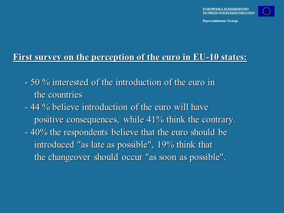 First survey on the perception of the euro in EU-10 states: - 50 % interested of the introduction of the euro in - 50 % interested of the introduction of the euro in the countries the countries - 44 % believe introduction of the euro will have - 44 % believe introduction of the euro will have positive consequences, while 41% think the contrary.