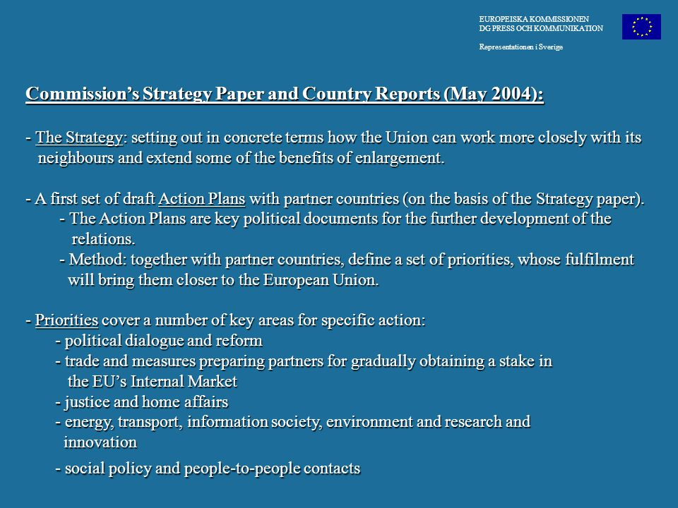 EUROPEISKA KOMMISSIONEN DG PRESS OCH KOMMUNIKATION Representationen i Sverige Commission's Strategy Paper and Country Reports (May 2004): - The Strategy: setting out in concrete terms how the Union can work more closely with its neighbours and extend some of the benefits of enlargement.