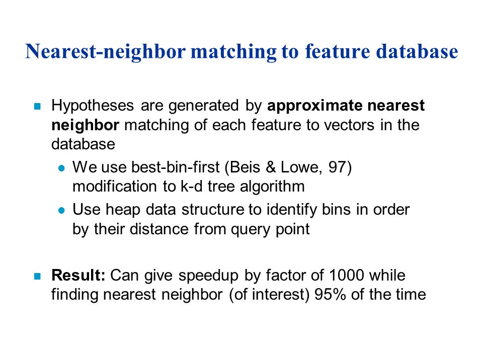 Nearest-neighbor matching to feature database n Hypotheses are generated by approximate nearest neighbor matching of each feature to vectors in the database l We use best-bin-first (Beis & Lowe, 97) modification to k-d tree algorithm l Use heap data structure to identify bins in order by their distance from query point n Result: Can give speedup by factor of 1000 while finding nearest neighbor (of interest) 95% of the time