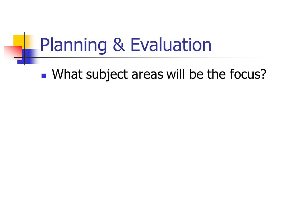 Planning & Evaluation What subject areas will be the focus