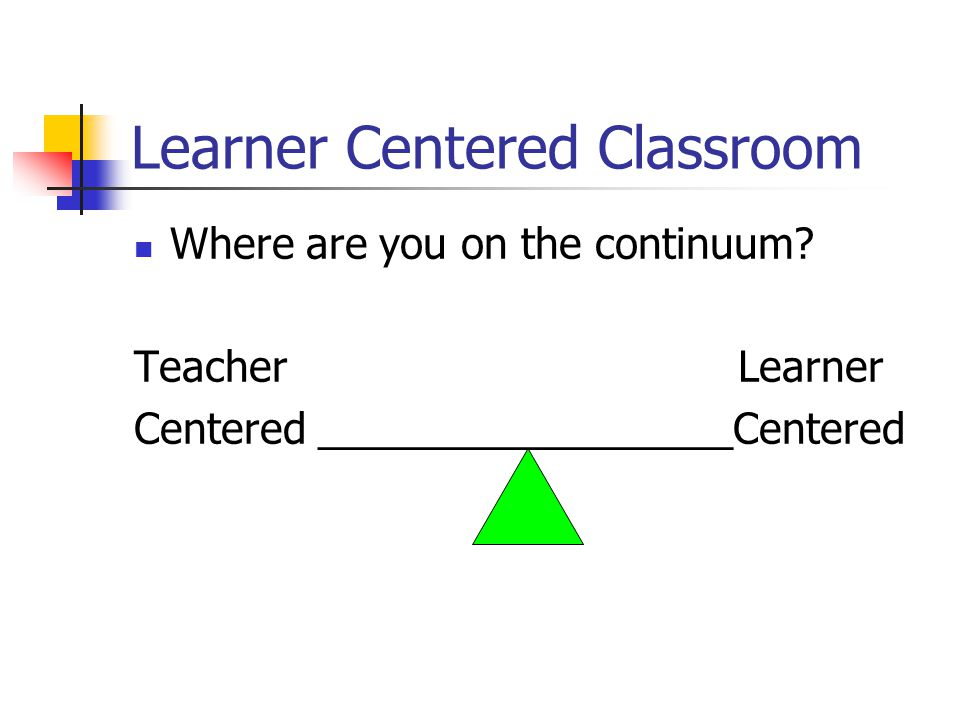 Learner Centered Classroom Where are you on the continuum.
