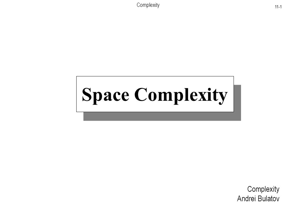 Complexity 11-1 Complexity Andrei Bulatov Space Complexity