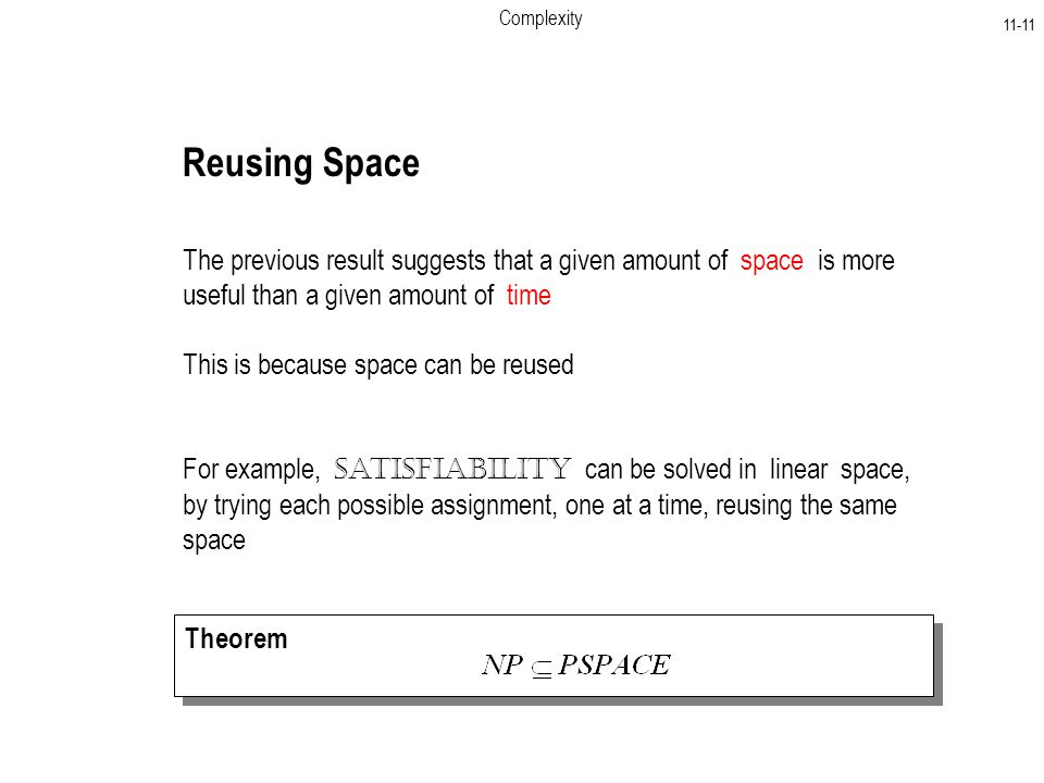 Complexity Reusing Space The previous result suggests that a given amount of space is more useful than a given amount of time This is because space can be reused For example, Satisfiability can be solved in linear space, by trying each possible assignment, one at a time, reusing the same space Theorem