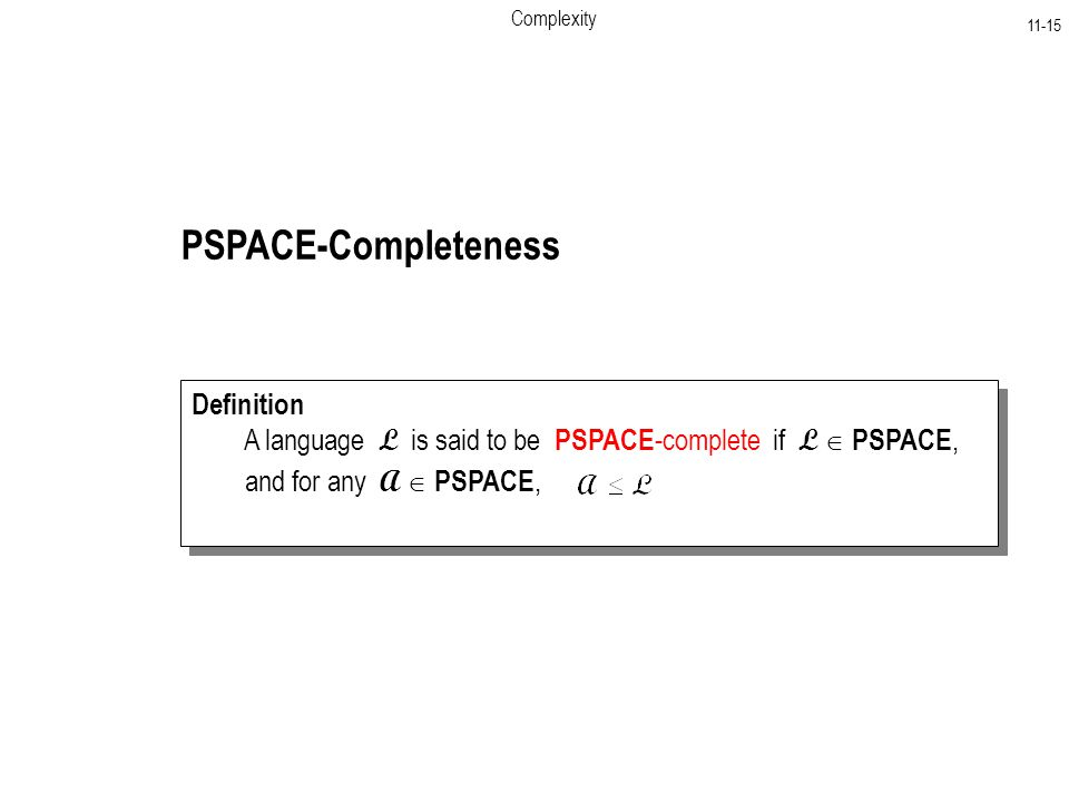 Complexity PSPACE-Completeness Definition A language L is said to be PSPACE -complete if L  PSPACE, and for any A  PSPACE, Definition A language L is said to be PSPACE -complete if L  PSPACE, and for any A  PSPACE,