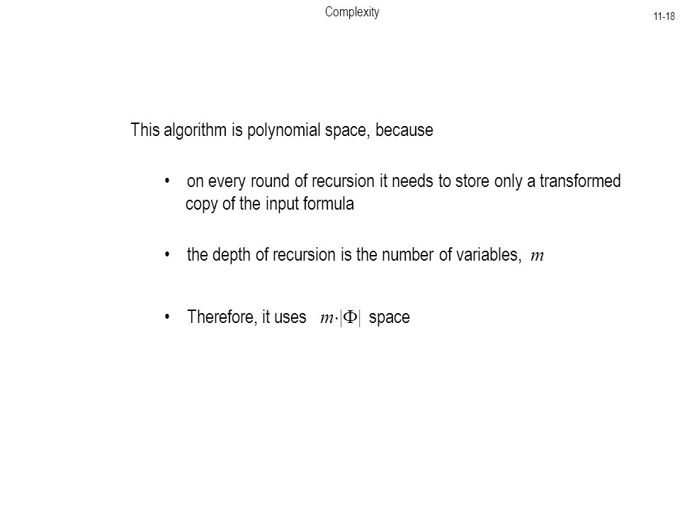Complexity This algorithm is polynomial space, because on every round of recursion it needs to store only a transformed copy of the input formula the depth of recursion is the number of variables, m Therefore, it uses m  |  | space