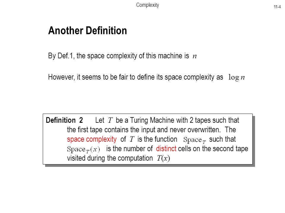 Complexity 11-4 By Def.1, the space complexity of this machine is n However, it seems to be fair to define its space complexity as log n Another Definition Definition 2 Let T be a Turing Machine with 2 tapes such that the first tape contains the input and never overwritten.